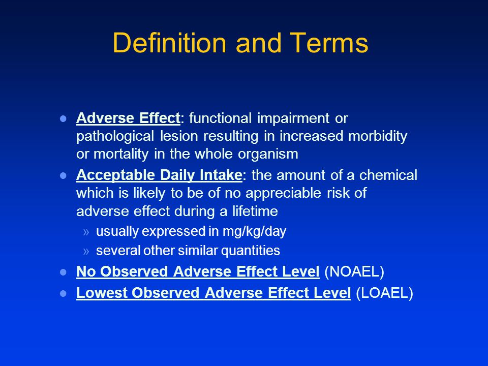 Definition and Terms Adverse Effect: functional impairment or pathological lesion resulting in increased morbidity or mortality in the whole organism Acceptable Daily Intake: the amount of a chemical which is likely to be of no appreciable risk of adverse effect during a lifetime »usually expressed in mg/kg/day »several other similar quantities No Observed Adverse Effect Level (NOAEL) Lowest Observed Adverse Effect Level (LOAEL)