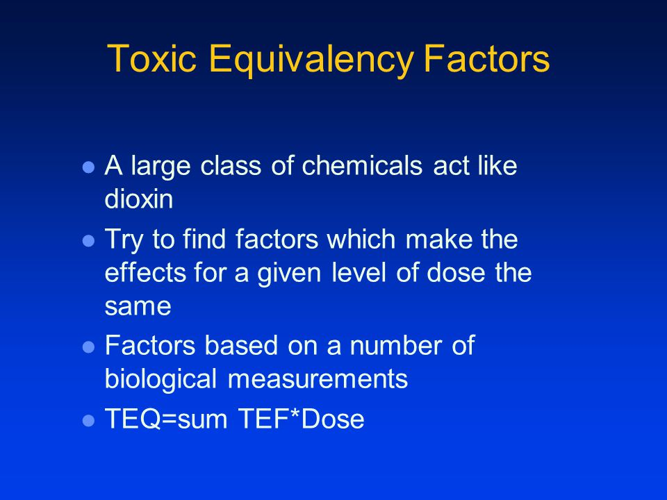 Toxic Equivalency Factors A large class of chemicals act like dioxin Try to find factors which make the effects for a given level of dose the same Factors based on a number of biological measurements TEQ=sum TEF*Dose
