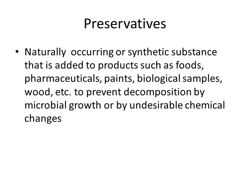 Preservatives Naturally occurring or synthetic substance that is added to products such as foods, pharmaceuticals, paints, biological samples, wood, etc.