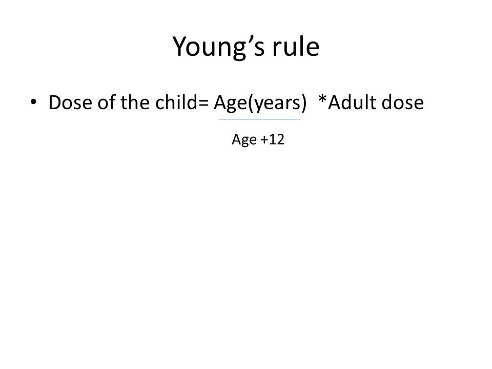 Young's rule Dose of the child= Age(years) *Adult dose Age +12
