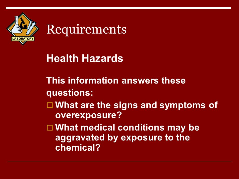 Requirements Health Hazards This information answers these questions:  What are the signs and symptoms of overexposure.