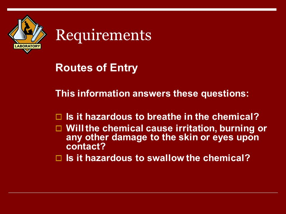 Requirements Routes of Entry This information answers these questions:  Is it hazardous to breathe in the chemical.