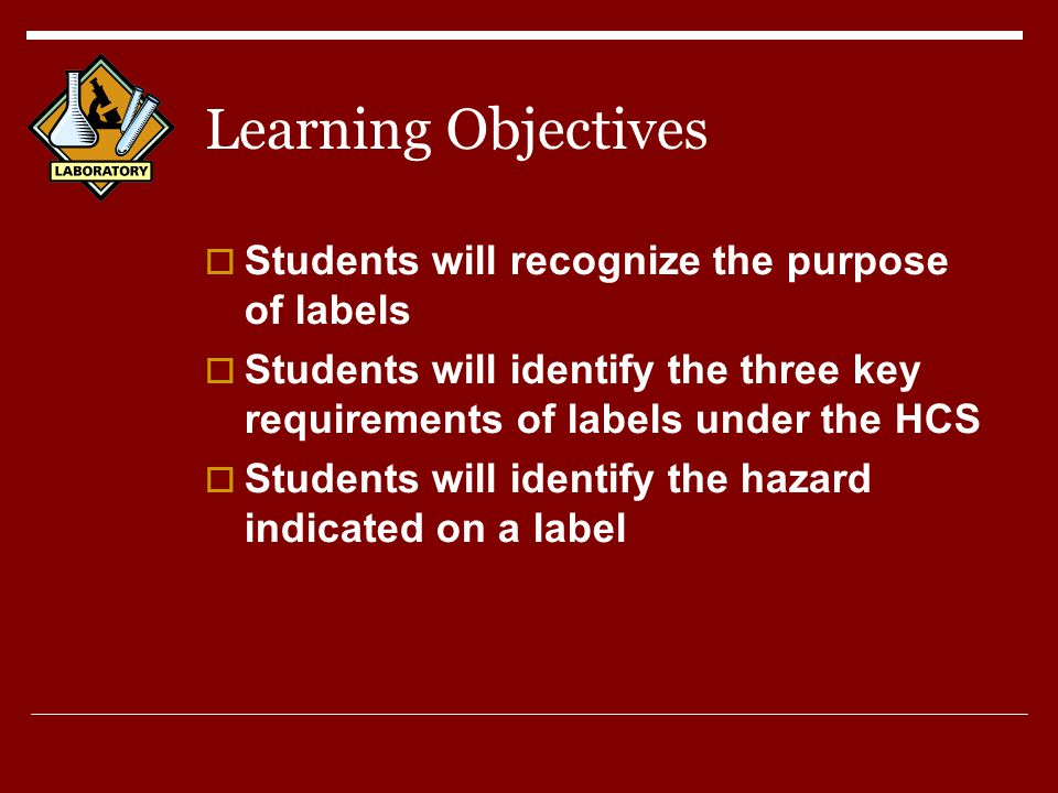 Learning Objectives  Students will recognize the purpose of labels  Students will identify the three key requirements of labels under the HCS  Students will identify the hazard indicated on a label