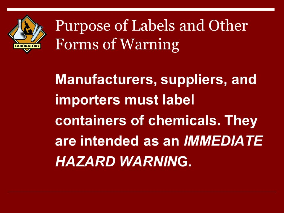 Purpose of Labels and Other Forms of Warning Manufacturers, suppliers, and importers must label containers of chemicals.