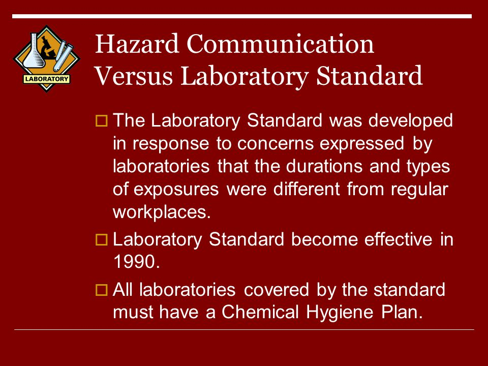 Hazard Communication Versus Laboratory Standard  The Laboratory Standard was developed in response to concerns expressed by laboratories that the durations and types of exposures were different from regular workplaces.