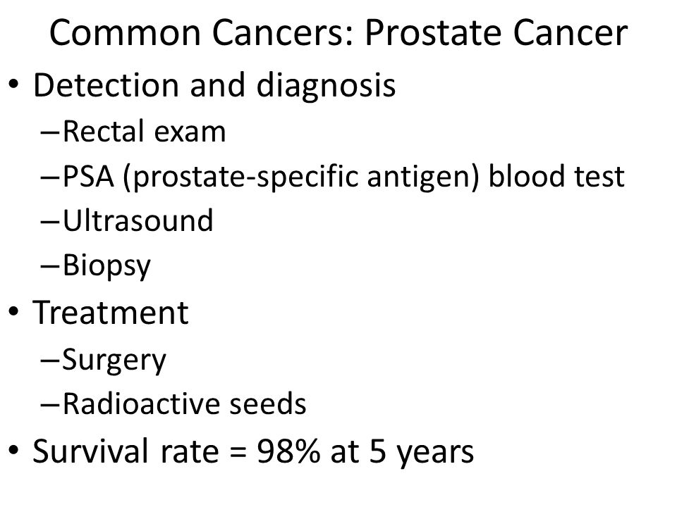 Common Cancers: Prostate Cancer Detection and diagnosis – Rectal exam – PSA (prostate-specific antigen) blood test – Ultrasound – Biopsy Treatment – Surgery – Radioactive seeds Survival rate = 98% at 5 years