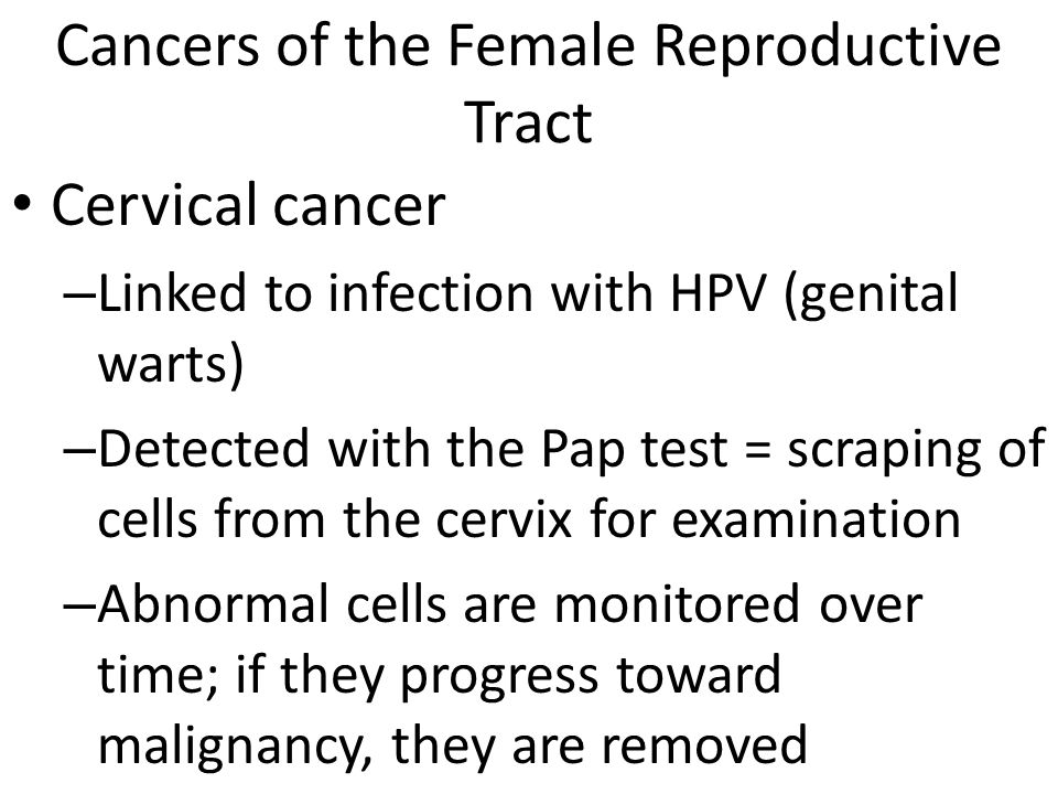 Cancers of the Female Reproductive Tract Cervical cancer – Linked to infection with HPV (genital warts) – Detected with the Pap test = scraping of cells from the cervix for examination – Abnormal cells are monitored over time; if they progress toward malignancy, they are removed