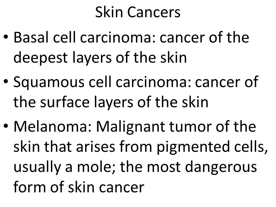 Skin Cancers Basal cell carcinoma: cancer of the deepest layers of the skin Squamous cell carcinoma: cancer of the surface layers of the skin Melanoma: Malignant tumor of the skin that arises from pigmented cells, usually a mole; the most dangerous form of skin cancer