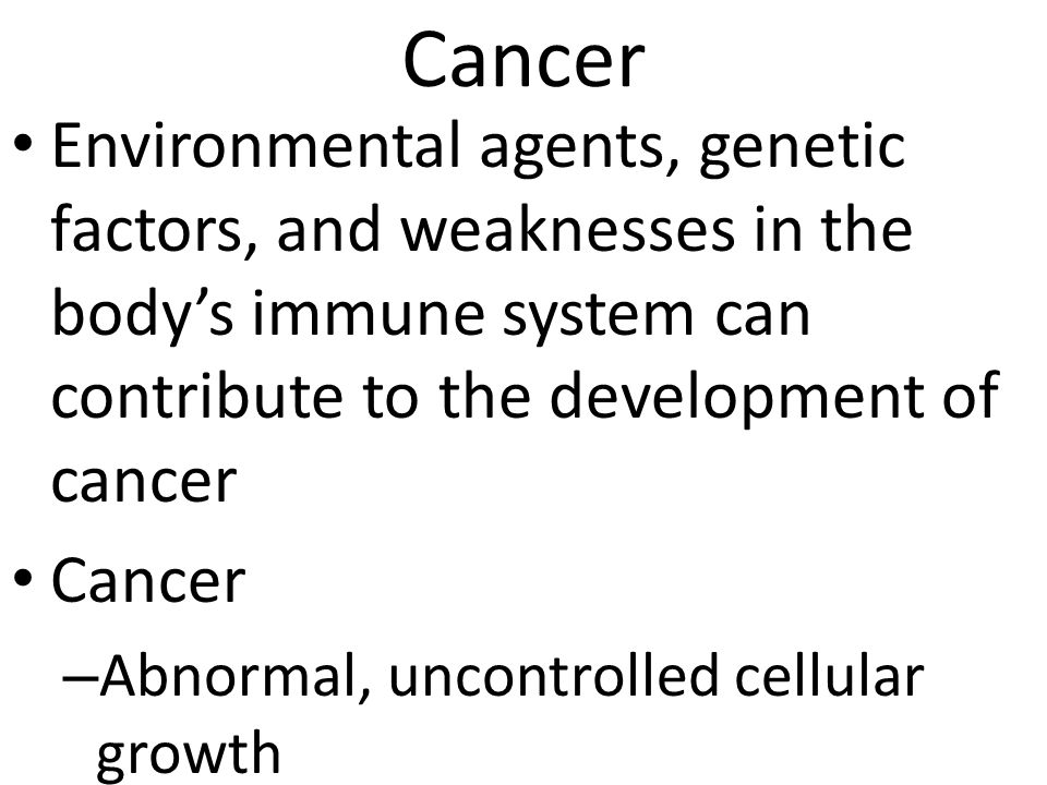 Cancer Environmental agents, genetic factors, and weaknesses in the body's immune system can contribute to the development of cancer Cancer – Abnormal, uncontrolled cellular growth