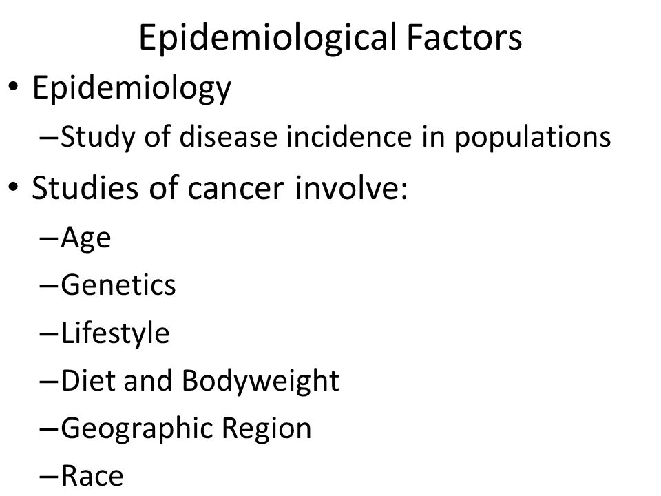 Epidemiological Factors Epidemiology – Study of disease incidence in populations Studies of cancer involve: – Age – Genetics – Lifestyle – Diet and Bodyweight – Geographic Region – Race