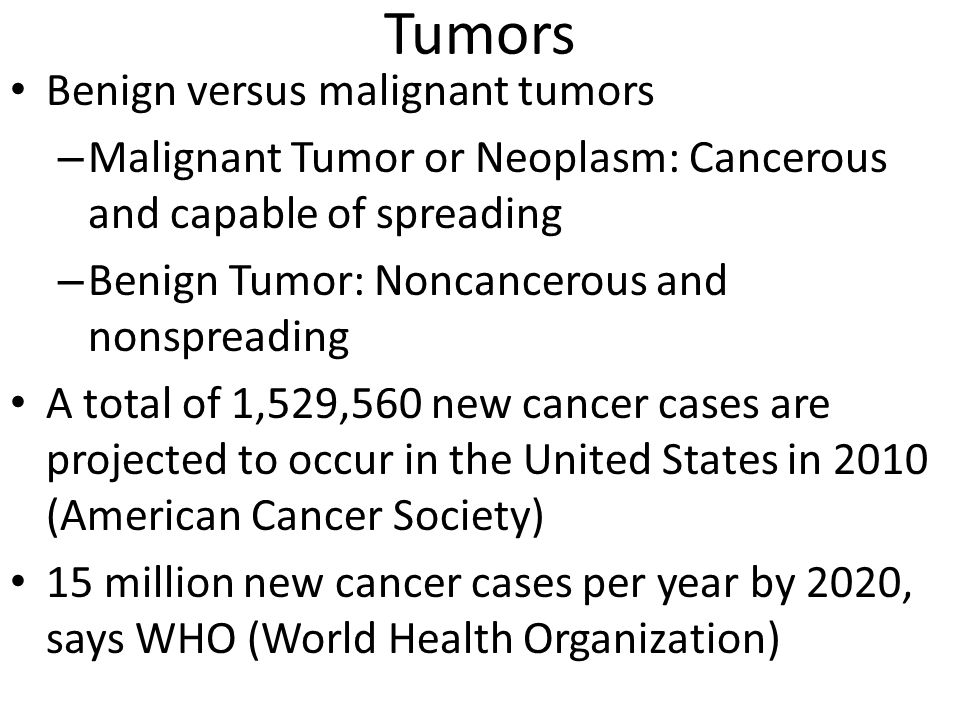 Tumors Benign versus malignant tumors – Malignant Tumor or Neoplasm: Cancerous and capable of spreading – Benign Tumor: Noncancerous and nonspreading A total of 1,529,560 new cancer cases are projected to occur in the United States in 2010 (American Cancer Society) 15 million new cancer cases per year by 2020, says WHO (World Health Organization)