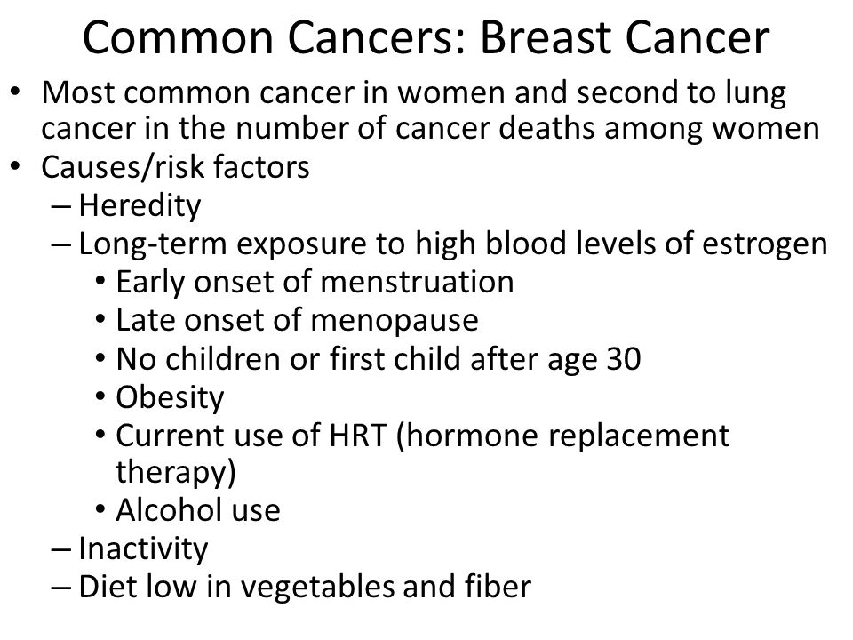 Common Cancers: Breast Cancer Early detection – Mammography (low-dose X ray) after age 40 – Clinical breast exams – Breast awareness and self-examinations Diagnosis – Ultrasonography : Imaging method using high-pitched sound – Biopsy = removal and examination of a small piece of body tissue Treatment – Surgery (lumpectomy, mastectomy) – Chemotherapy or radiation, social support