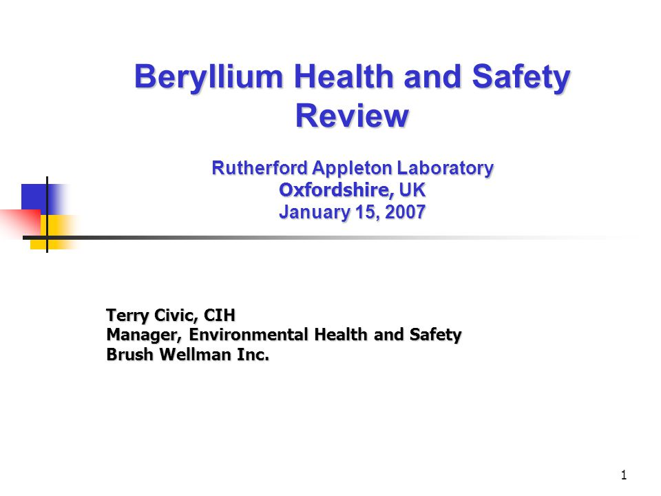1 Beryllium Health and Safety Review Rutherford Appleton Laboratory Oxfordshire, UK January 15, 2007 Terry Civic, CIH Manager, Environmental Health and Safety Brush Wellman Inc.