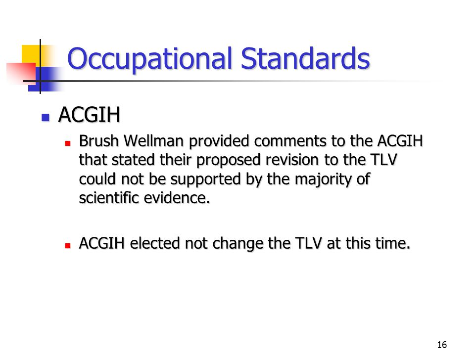 16 Occupational Standards ACGIH ACGIH Brush Wellman provided comments to the ACGIH that stated their proposed revision to the TLV could not be supported by the majority of scientific evidence.