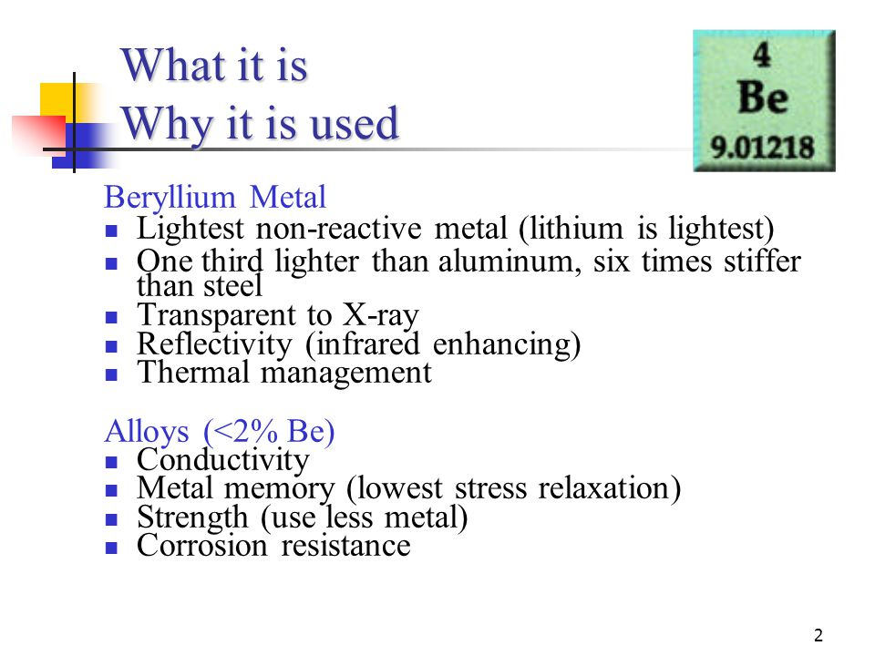 2 What it is Why it is used Beryllium Metal Lightest non-reactive metal (lithium is lightest) One third lighter than aluminum, six times stiffer than steel Transparent to X-ray Reflectivity (infrared enhancing) Thermal management Alloys (<2% Be) Conductivity Metal memory (lowest stress relaxation) Strength (use less metal) Corrosion resistance