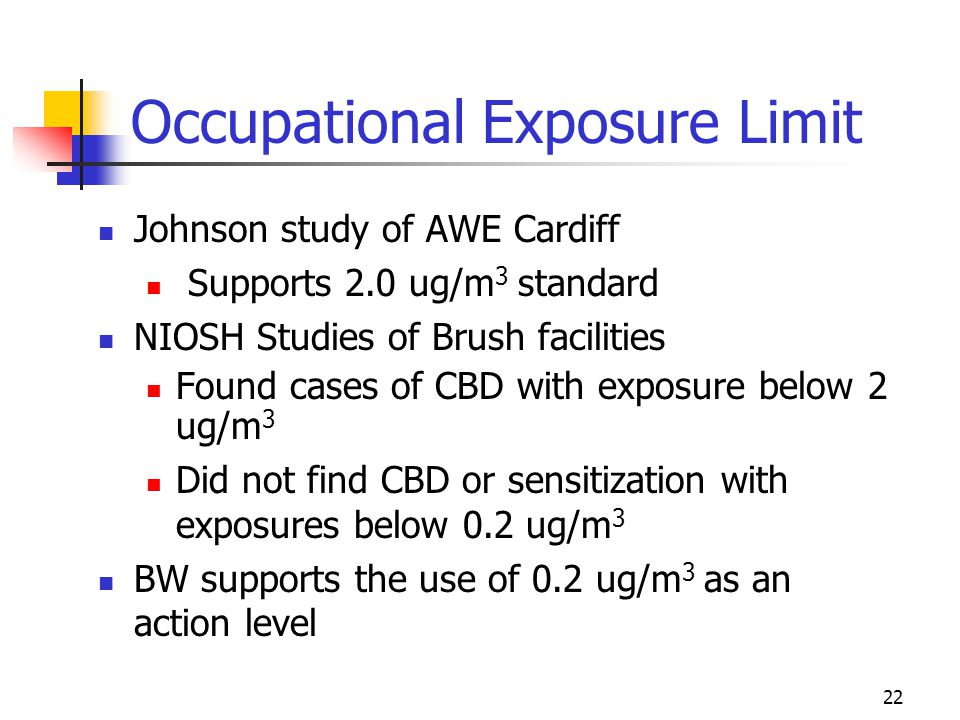 22 Occupational Exposure Limit Johnson study of AWE Cardiff Supports 2.0 ug/m 3 standard NIOSH Studies of Brush facilities Found cases of CBD with exposure below 2 ug/m 3 Did not find CBD or sensitization with exposures below 0.2 ug/m 3 BW supports the use of 0.2 ug/m 3 as an action level