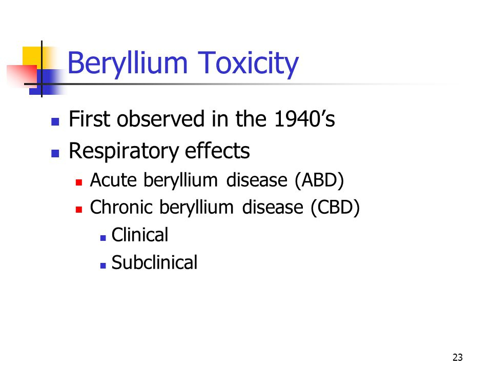 23 Beryllium Toxicity First observed in the 1940's Respiratory effects Acute beryllium disease (ABD) Chronic beryllium disease (CBD) Clinical Subclini