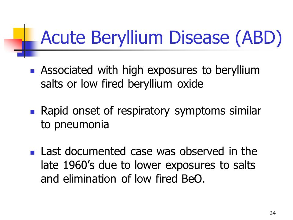 24 Acute Beryllium Disease (ABD) Associated with high exposures to beryllium salts or low fired beryllium oxide Rapid onset of respiratory symptoms similar to pneumonia Last documented case was observed in the late 1960's due to lower exposures to salts and elimination of low fired BeO.