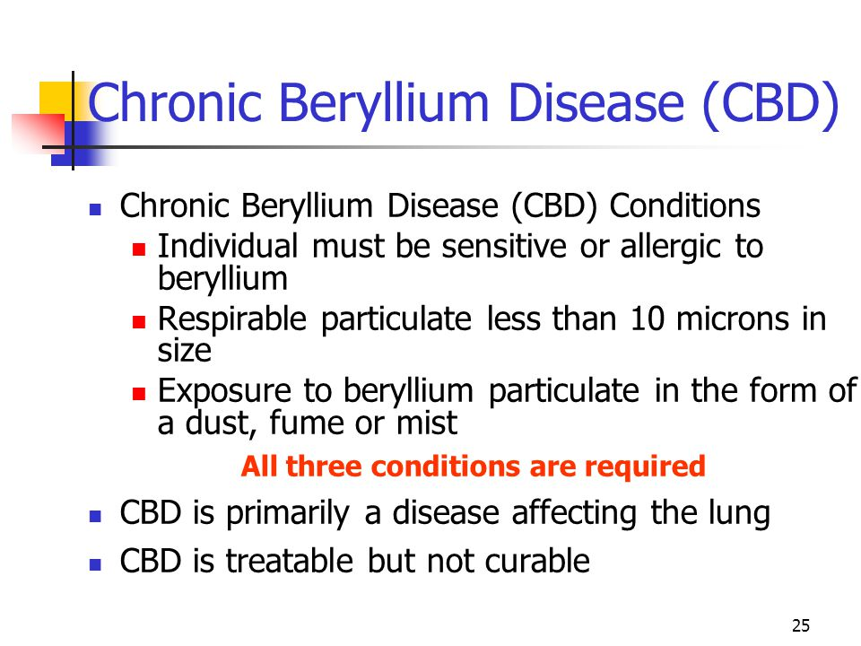 25 Chronic Beryllium Disease (CBD) Chronic Beryllium Disease (CBD) Conditions Individual must be sensitive or allergic to beryllium Respirable particu