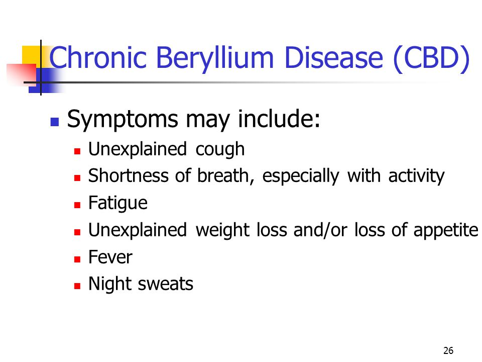 26 Chronic Beryllium Disease (CBD) Symptoms may include: Unexplained cough Shortness of breath, especially with activity Fatigue Unexplained weight loss and/or loss of appetite Fever Night sweats