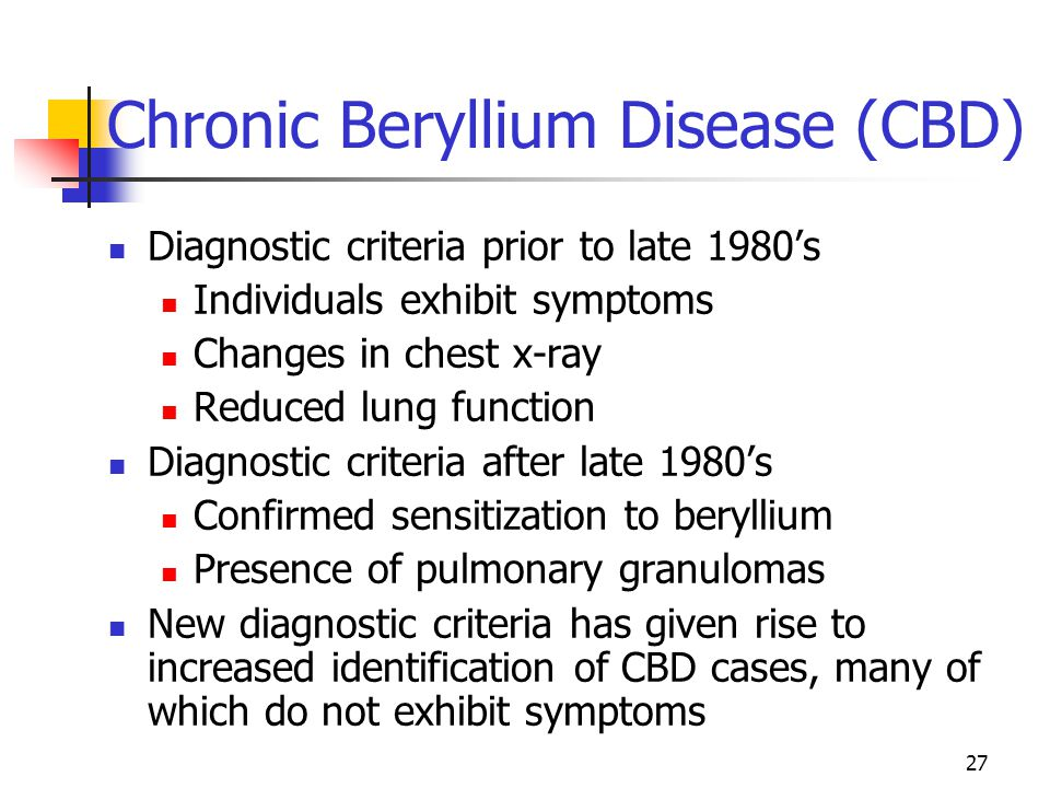 27 Chronic Beryllium Disease (CBD) Diagnostic criteria prior to late 1980's Individuals exhibit symptoms Changes in chest x-ray Reduced lung function Diagnostic criteria after late 1980's Confirmed sensitization to beryllium Presence of pulmonary granulomas New diagnostic criteria has given rise to increased identification of CBD cases, many of which do not exhibit symptoms