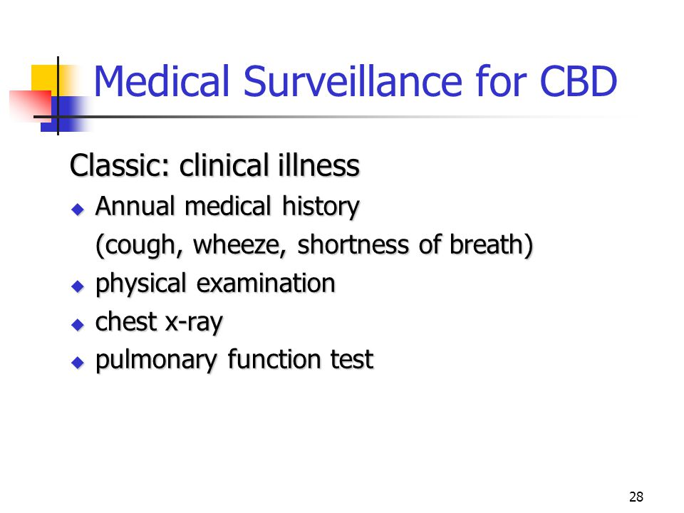 28 Medical Surveillance for CBD Classic: clinical illness  Annual medical history (cough, wheeze, shortness of breath)  physical examination  chest x-ray  pulmonary function test