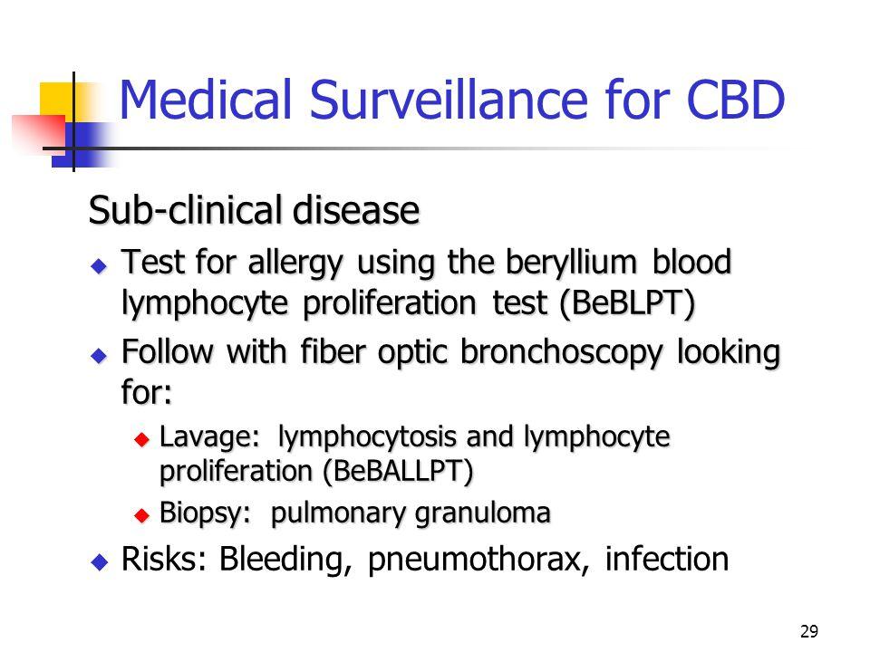 29 Medical Surveillance for CBD Sub-clinical disease  Test for allergy using the beryllium blood lymphocyte proliferation test (BeBLPT)  Follow with fiber optic bronchoscopy looking for:  Lavage: lymphocytosis and lymphocyte proliferation (BeBALLPT)  Biopsy: pulmonary granuloma  Risks: Bleeding, pneumothorax, infection