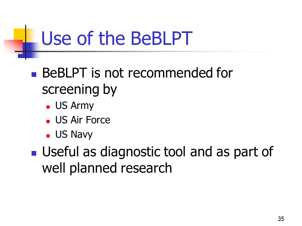 35 Use of the BeBLPT BeBLPT is not recommended for screening by US Army US Air Force US Navy Useful as diagnostic tool and as part of well planned research