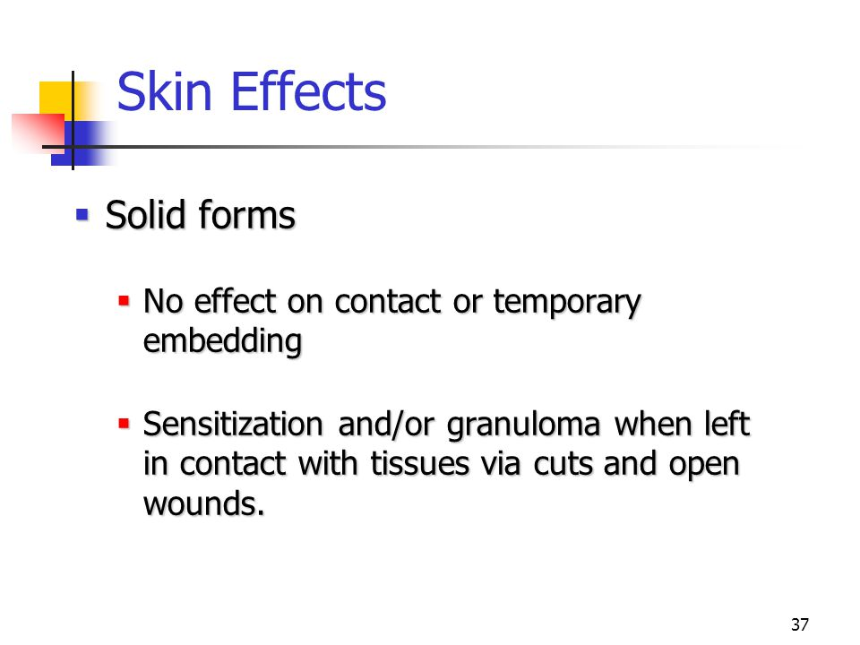 37 Skin Effects  Solid forms  No effect on contact or temporary embedding  Sensitization and/or granuloma when left in contact with tissues via cuts and open wounds.