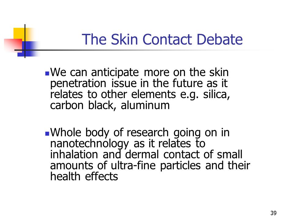 39 The Skin Contact Debate We can anticipate more on the skin penetration issue in the future as it relates to other elements e.g. silica, carbon blac