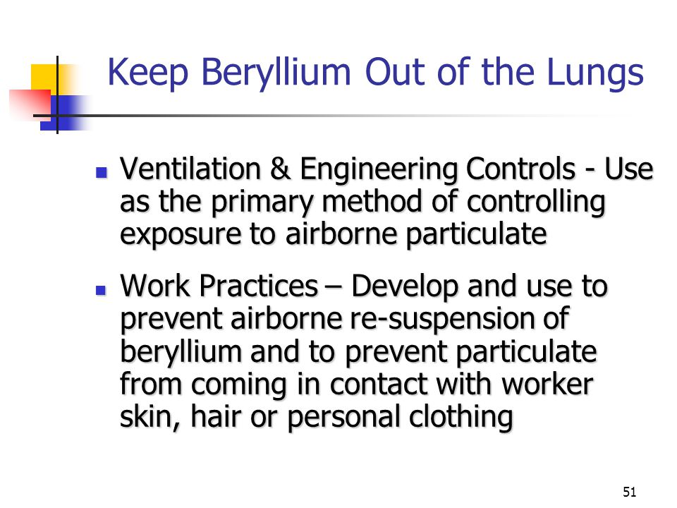 51 Keep Beryllium Out of the Lungs Ventilation & Engineering Controls - Use as the primary method of controlling exposure to airborne particulate Ventilation & Engineering Controls - Use as the primary method of controlling exposure to airborne particulate Work Practices – Develop and use to prevent airborne re-suspension of beryllium and to prevent particulate from coming in contact with worker skin, hair or personal clothing Work Practices – Develop and use to prevent airborne re-suspension of beryllium and to prevent particulate from coming in contact with worker skin, hair or personal clothing