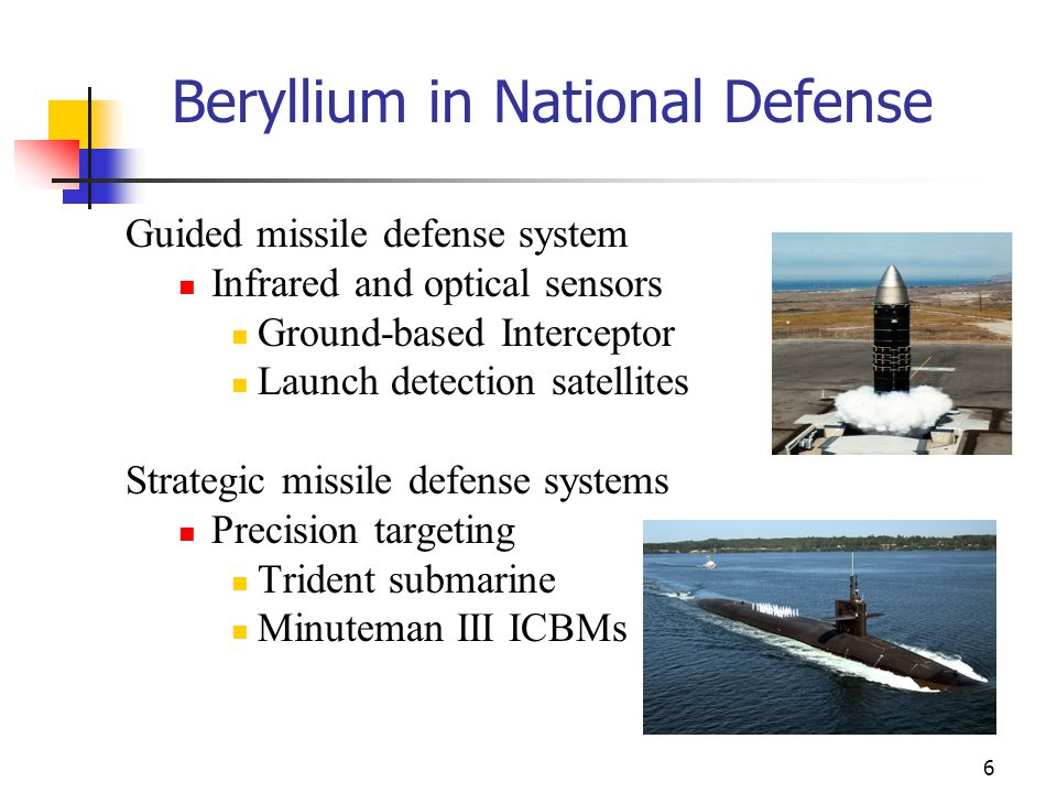 6 Beryllium in National Defense Guided missile defense system Infrared and optical sensors Ground-based Interceptor Launch detection satellites Strategic missile defense systems Precision targeting Trident submarine Minuteman III ICBMs