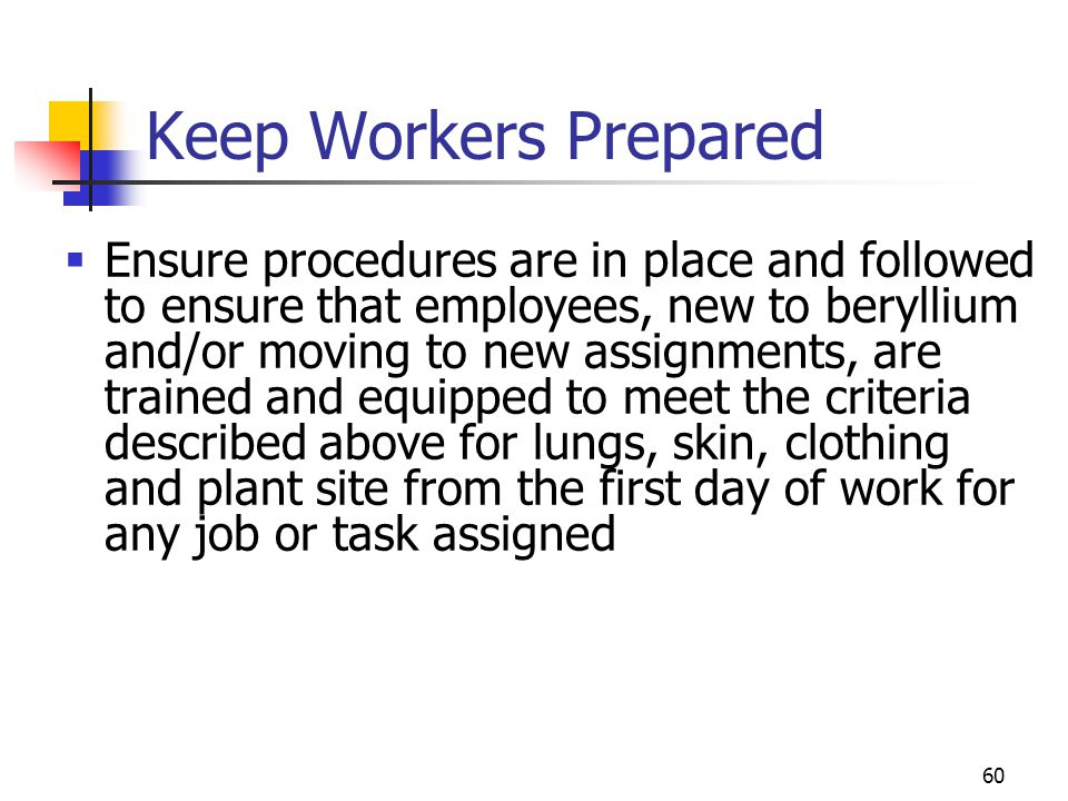 60 Keep Workers Prepared  Ensure procedures are in place and followed to ensure that employees, new to beryllium and/or moving to new assignments, are trained and equipped to meet the criteria described above for lungs, skin, clothing and plant site from the first day of work for any job or task assigned