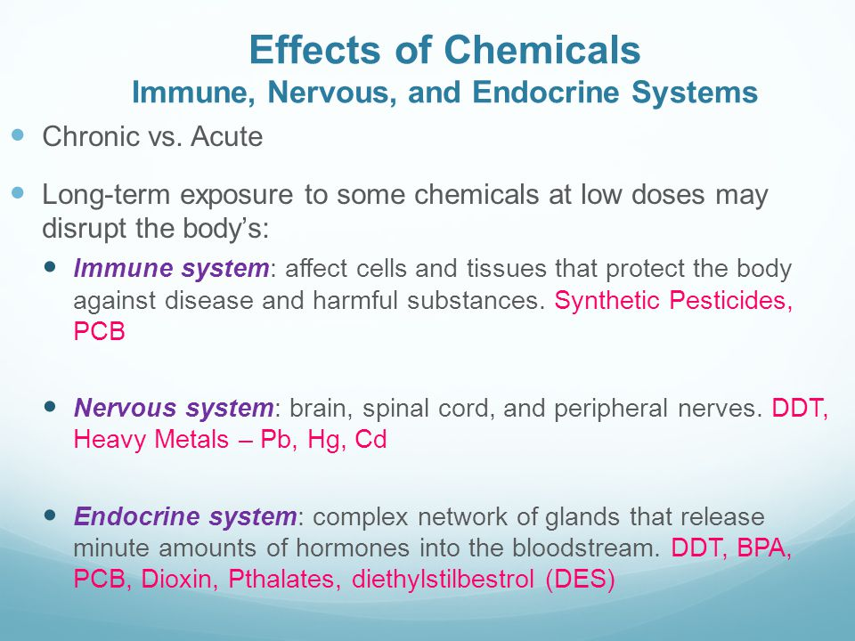 Effects of Chemicals Immune, Nervous, and Endocrine Systems Chronic vs. Acute Long-term exposure to some chemicals at low doses may disrupt the body's