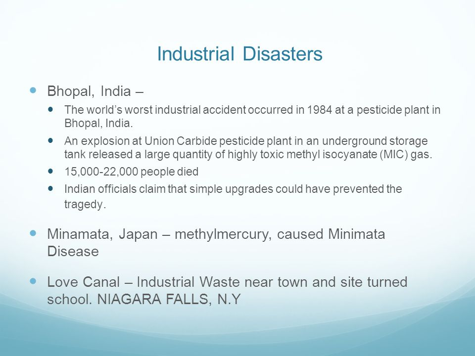 Industrial Disasters Bhopal, India – The world's worst industrial accident occurred in 1984 at a pesticide plant in Bhopal, India. An explosion at Uni