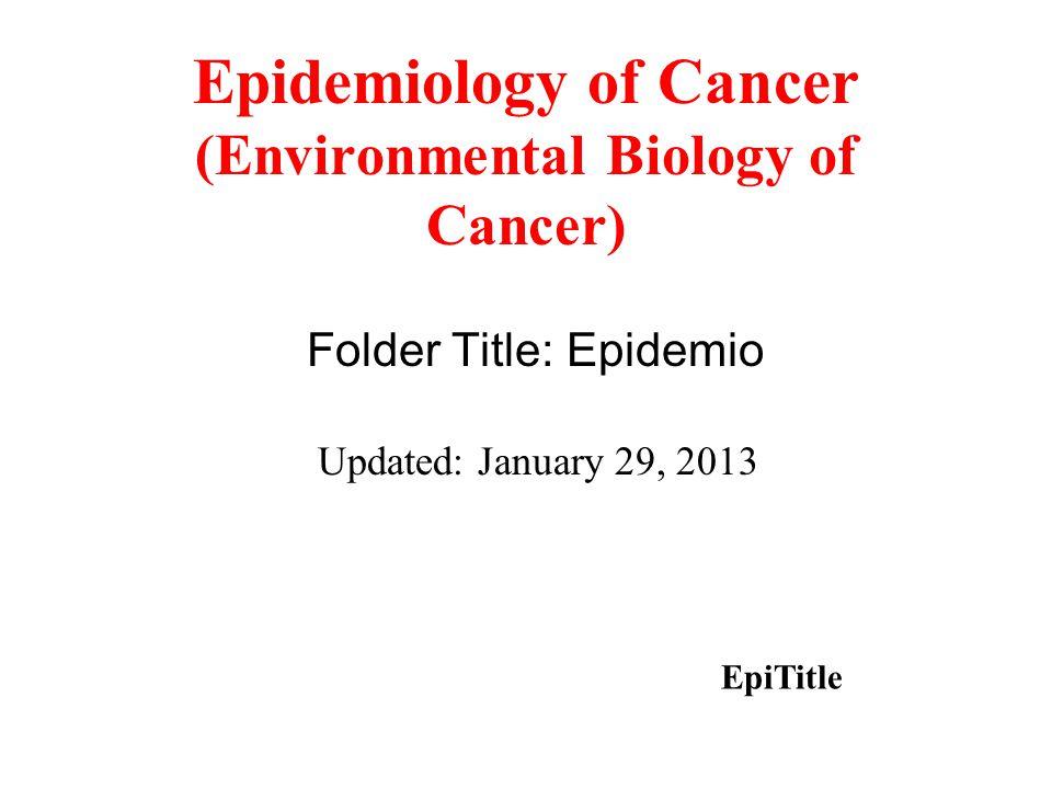 Epidemiology of Cancer (Environmental Biology of Cancer) Folder Title: Epidemio Updated: January 29, 2013 EpiTitle