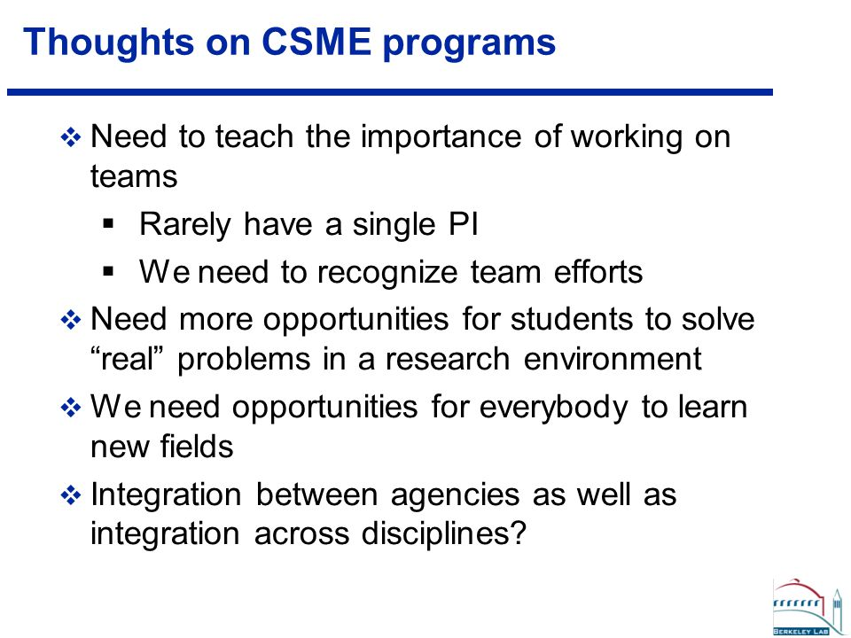 Thoughts on CSME programs  Need to teach the importance of working on teams  Rarely have a single PI  We need to recognize team efforts  Need more opportunities for students to solve real problems in a research environment  We need opportunities for everybody to learn new fields  Integration between agencies as well as integration across disciplines?