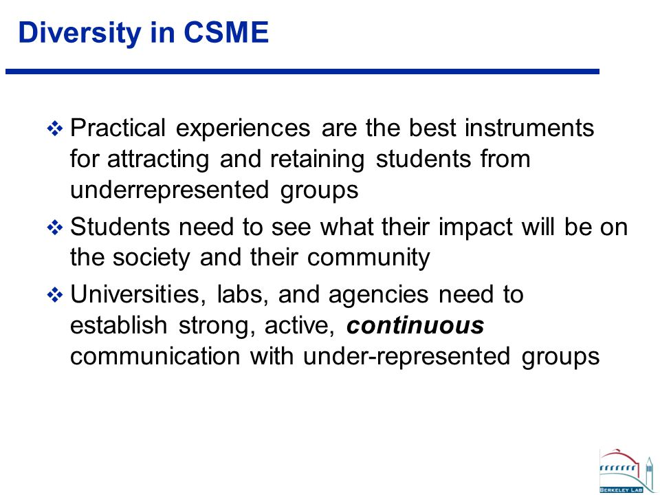 Diversity in CSME  Practical experiences are the best instruments for attracting and retaining students from underrepresented groups  Students need to see what their impact will be on the society and their community  Universities, labs, and agencies need to establish strong, active, continuous communication with under-represented groups