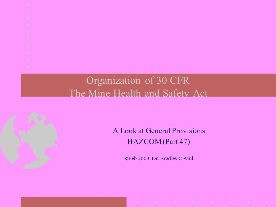 Organization of 30 CFR The Mine Health and Safety Act A Look at General Provisions HAZCOM (Part 47) ©Feb 2003 Dr.
