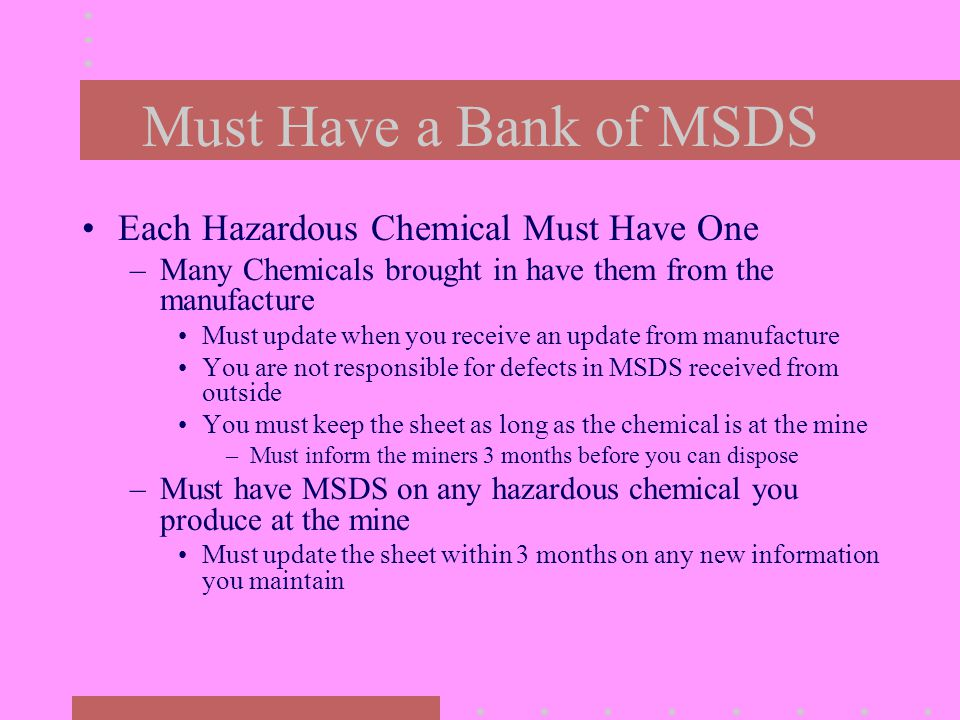 Must Have a Bank of MSDS Each Hazardous Chemical Must Have One –Many Chemicals brought in have them from the manufacture Must update when you receive an update from manufacture You are not responsible for defects in MSDS received from outside You must keep the sheet as long as the chemical is at the mine –Must inform the miners 3 months before you can dispose –Must have MSDS on any hazardous chemical you produce at the mine Must update the sheet within 3 months on any new information you maintain