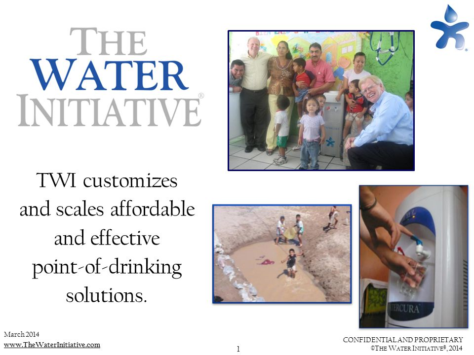 1 CONFIDENTIAL AND PROPRIETARY ©T HE W ATER I NITIATIVE ®, 2014 www.TheWaterInitiative.com TWI customizes and scales affordable and effective point-of-drinking solutions.