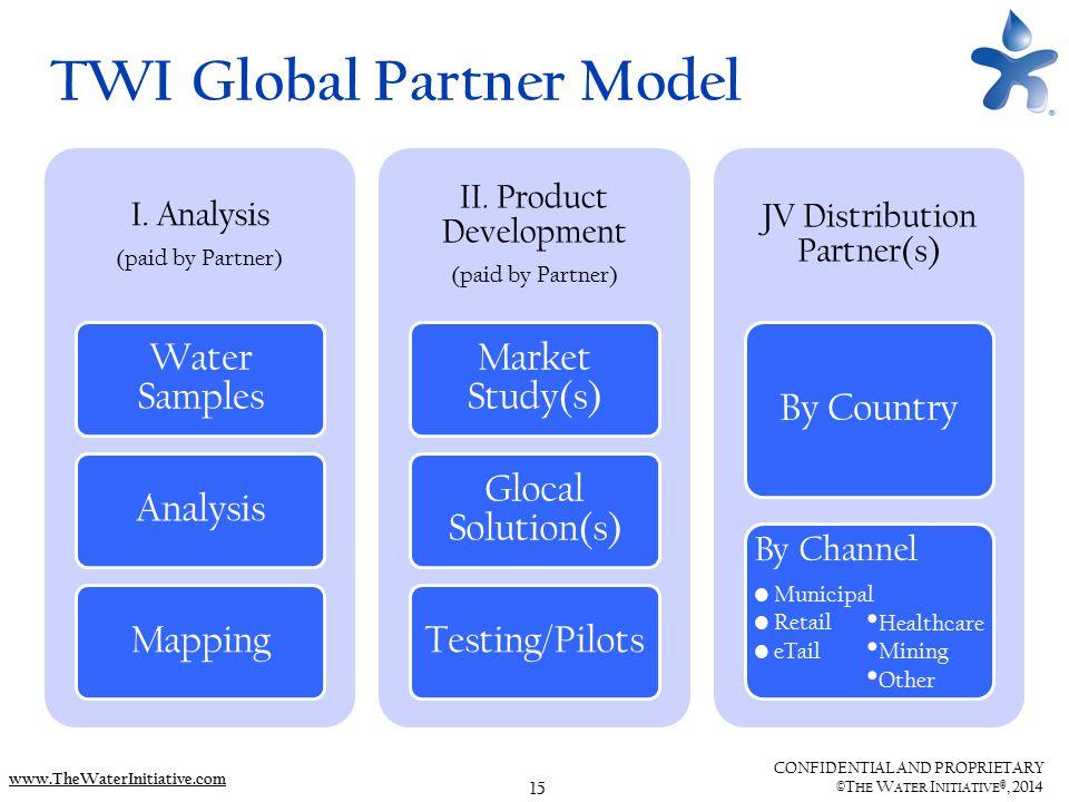 15 CONFIDENTIAL AND PROPRIETARY ©T HE W ATER I NITIATIVE ®, 2014 www.TheWaterInitiative.com TWI Global Partner Model I. Analysis (paid by Partner) Wat