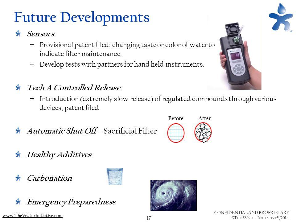17 CONFIDENTIAL AND PROPRIETARY ©T HE W ATER I NITIATIVE ®, 2014 www.TheWaterInitiative.com Future Developments Sensors : – Provisional patent filed:
