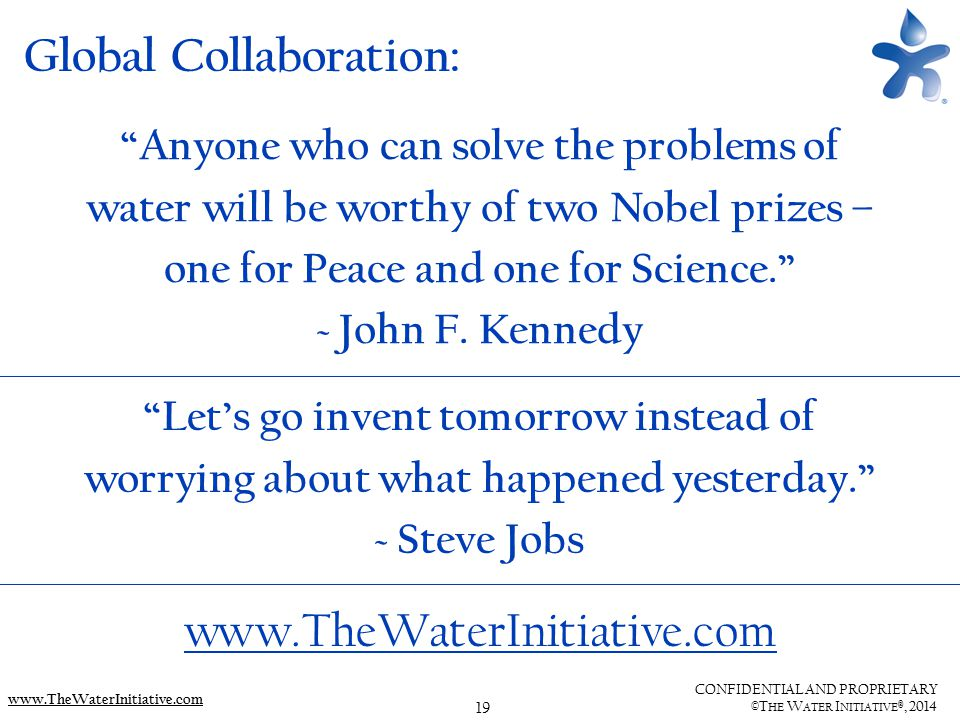"""19 CONFIDENTIAL AND PROPRIETARY ©T HE W ATER I NITIATIVE ®, 2014 www.TheWaterInitiative.com """"Anyone who can solve the problems of water will be worthy"""