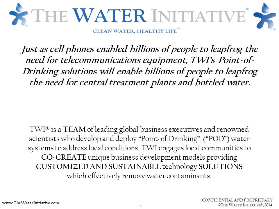 2 CONFIDENTIAL AND PROPRIETARY ©T HE W ATER I NITIATIVE ®, 2014 www.TheWaterInitiative.com TWI® is a TEAM of leading global business executives and renowned scientists who develop and deploy Point-of Drinking ( POD ) water systems to address local conditions.