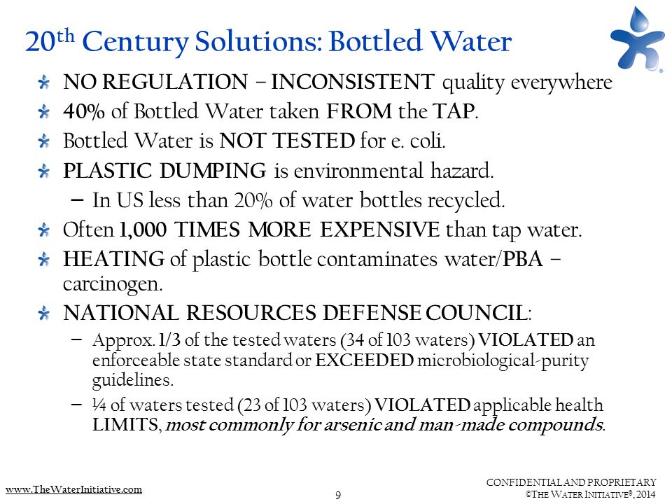 10 CONFIDENTIAL AND PROPRIETARY ©T HE W ATER I NITIATIVE ®, 2014 www.TheWaterInitiative.com Recent News 1/29/14: ArabNews.com re: Saudi water contamination: HIGH LEVELS OF BROMATE, A CARCINOGENIC SUBSTANCE were found in water samples at multiple factories 1/27/14: NY Times re: NYC APT WATER TANKS : – upon inspection of a water tank in Queens, the super found pigeon droppings, sunlight shooting through the slatted planks, and water that was impenetrable and brown; – 5 OUT OF 12 TANKS (APARTMENT BUILDINGS) CONTAMINATED WITH E-COLI – tank cleaning companies have … stories about finding dead birds, mice and animal droppings; – one even discovered a homeless person living above the water 1/24/14: Huffington Post re: new Mexico City law: MEXICO CITY'S LEGISLATORS WILL REQUIRE ALL RESTAURANTS TO INSTALL FILTERS, offering patrons free, apparently drinkable potable water that won't lead to stomach problems and other ailments. 1/10/14: ABCNews.com regarding WV CHEMICAL LEAK : We don't know that the water's not safe, but I can't say it is safe.