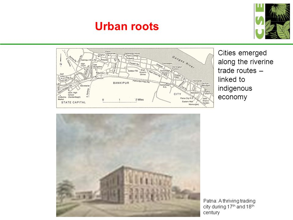 Urban roots Patna: A thriving trading city during 17 th and 18 th century Cities emerged along the riverine trade routes – linked to indigenous economy