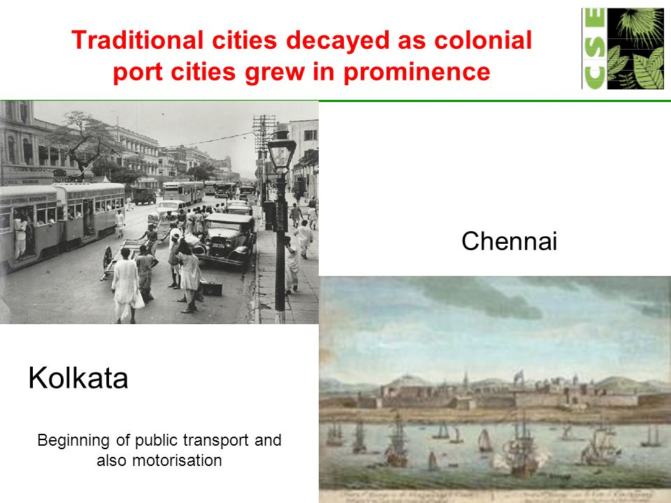 Traditional cities decayed as colonial port cities grew in prominence Kolkata Chennai Beginning of public transport and also motorisation