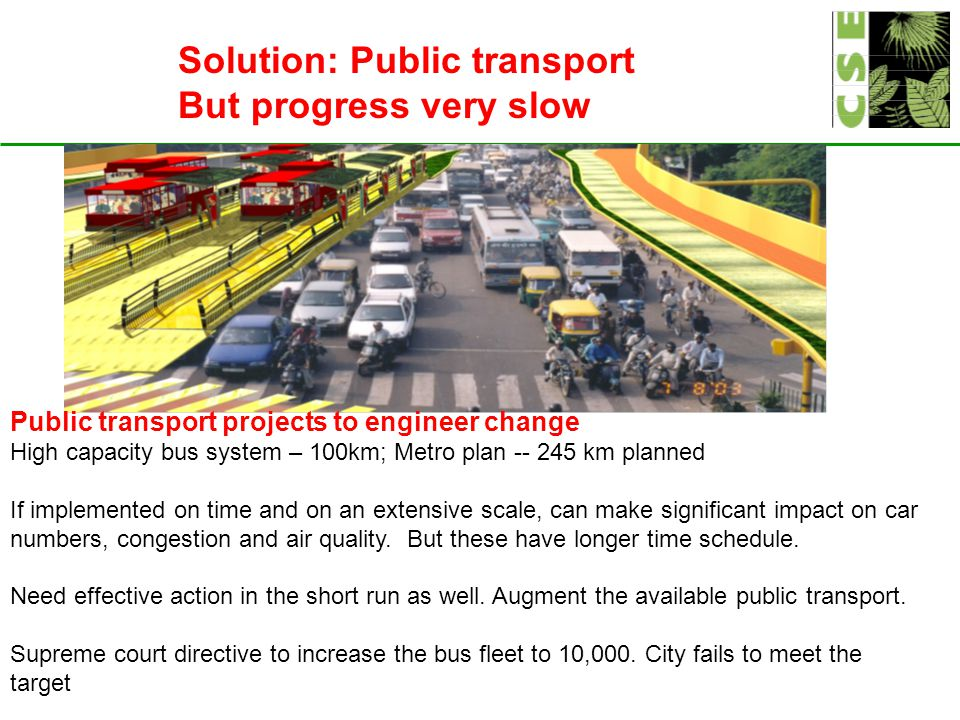 Solution: Public transport But progress very slow Public transport projects to engineer change High capacity bus system – 100km; Metro plan -- 245 km planned If implemented on time and on an extensive scale, can make significant impact on car numbers, congestion and air quality.