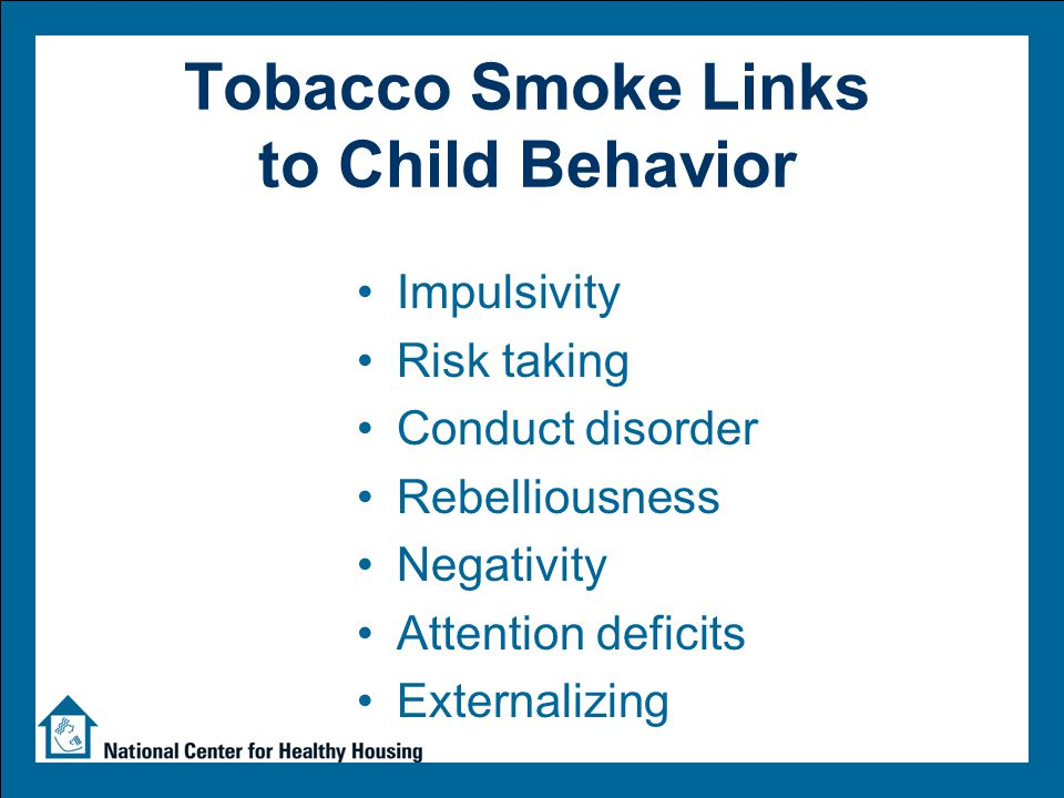 Tobacco Smoke Links to Child Behavior Impulsivity Risk taking Conduct disorder Rebelliousness Negativity Attention deficits Externalizing